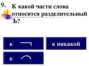 К какой части слова относится разделительный Ъ? к к к никакой 9.