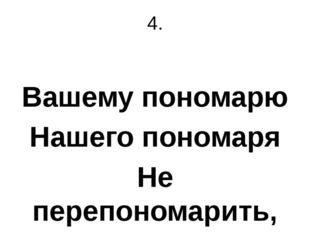 4. Вашему пономарю Нашего пономаря Не перепономарить, Не выпономарить.