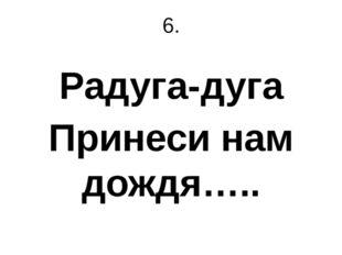 6. Радуга-дуга Принеси нам дождя…..