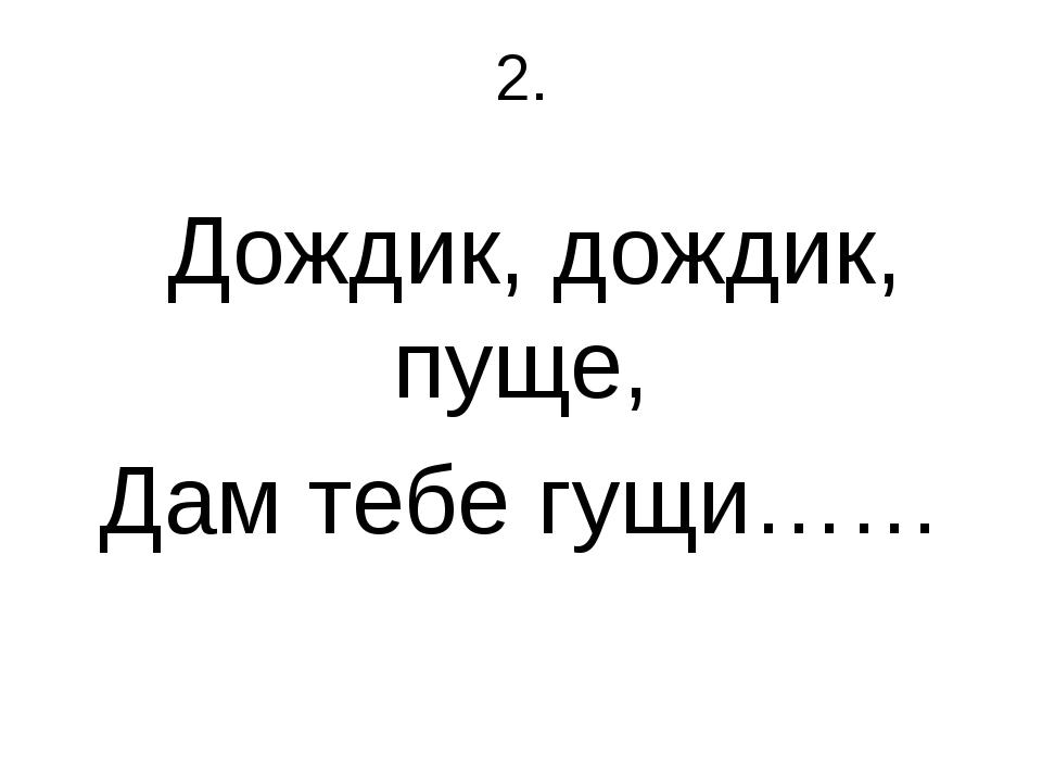 2. Дождик, дождик, пуще, Дам тебе гущи……