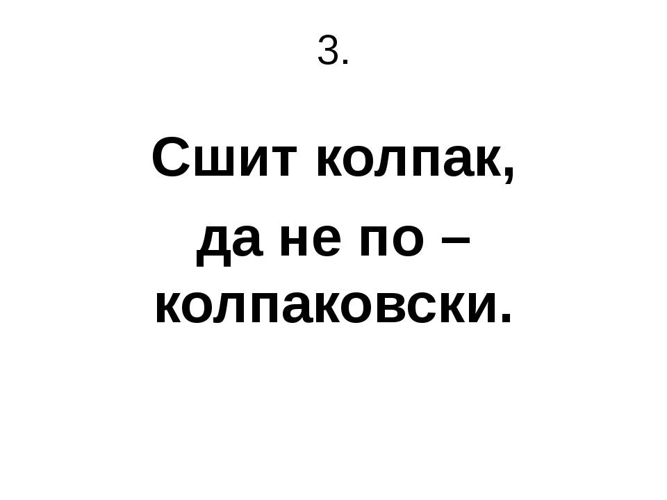 3. Сшит колпак, да не по – колпаковски.
