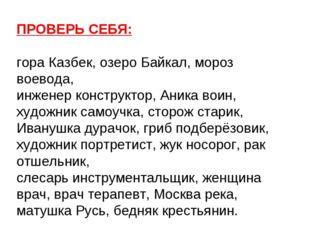 ПРОВЕРЬ СЕБЯ: гора Казбек, озеро Байкал, мороз воевода, инженер конструктор,