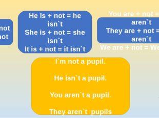 I am + not = I`m not He is + not = he isn`t She is + not = she isn`t It is +