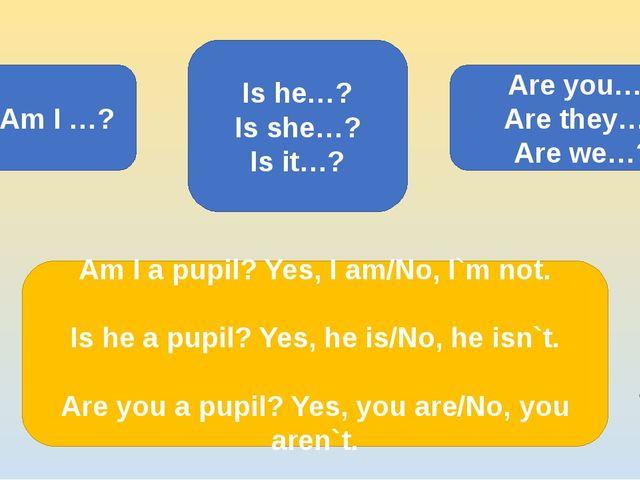 Am I …? Is he…? Is she…? Is it…? Are you…? Are they…? Are we…? ? Am I a pupil...