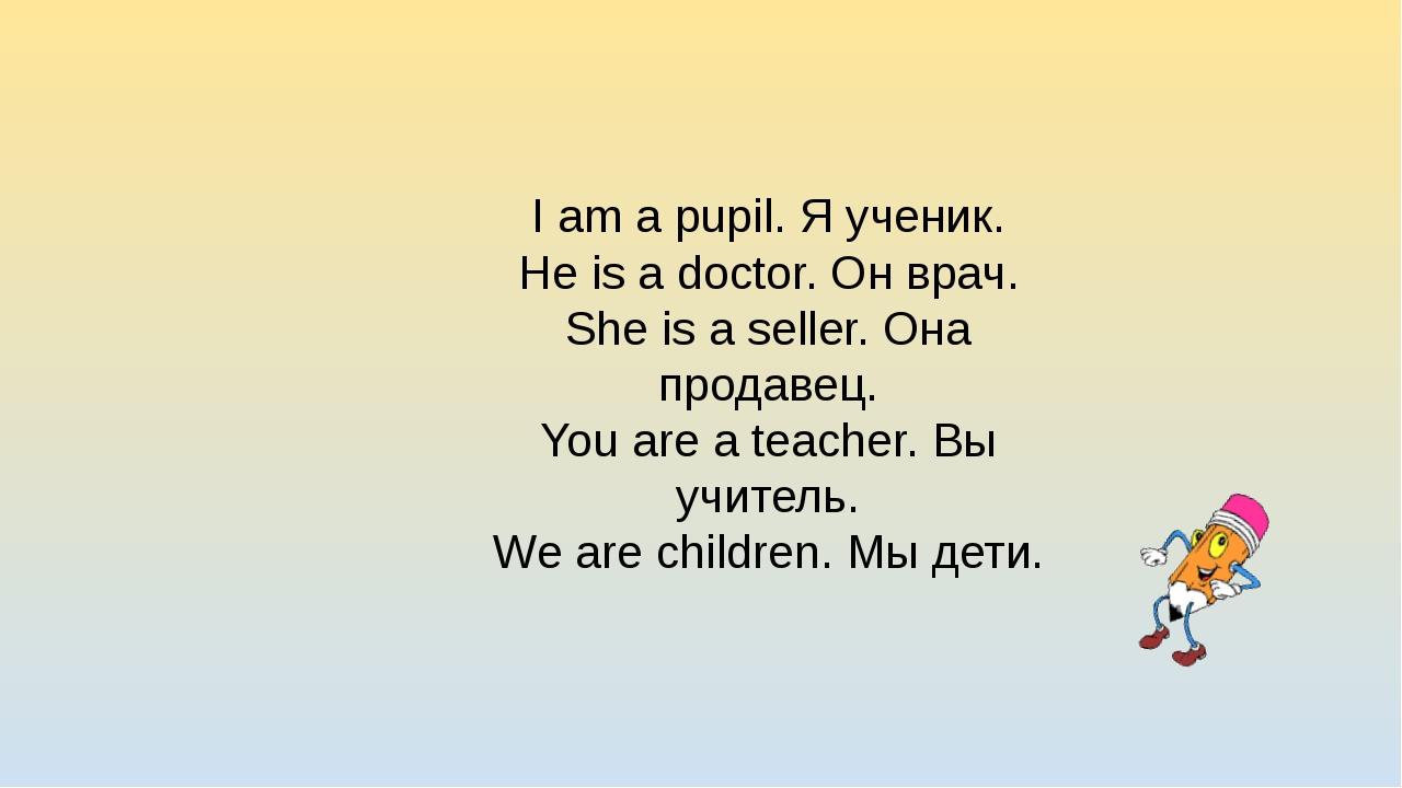 I am a pupil. Я ученик. He is a doctor. Он врач. She is a seller. Она продаве...