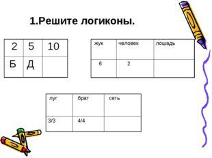 1.Решите логиконы. жукчеловеклошадь 6 2 2 5 10 Б Д луг  брат сеть 3