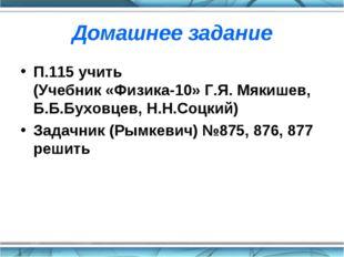 Домашнее задание П.115 учить (Учебник «Физика-10» Г.Я. Мякишев, Б.Б.Буховцев,