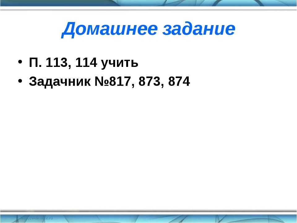 Домашнее задание П. 113, 114 учить Задачник №817, 873, 874