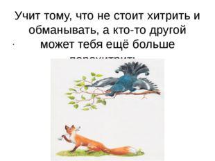 Учит тому, что не стоит хитрить и обманывать, а кто-то другой может тебя ещё