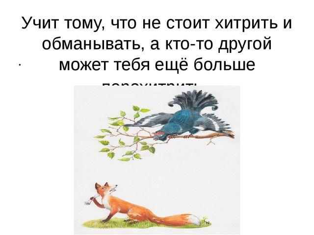 Учит тому, что не стоит хитрить и обманывать, а кто-то другой может тебя ещё...