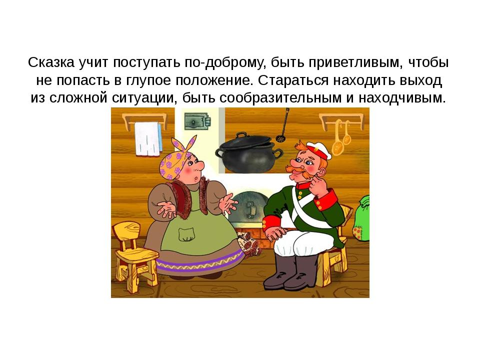 Сказка учит поступать по-доброму, быть приветливым, чтобы не попасть в глуп...