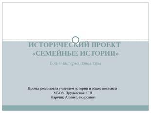 Воины-интернационалисты ИСТОРИЧЕСКИЙ ПРОЕКТ «СЕМЕЙНЫЕ ИСТОРИИ» Проект реализ