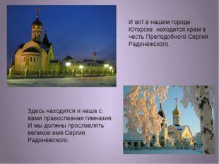 И вот в нашем городе Югорске находится храм в честь Преподобного Сергия Радон