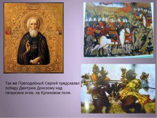 . Так же Преподобный Сергий предсказал победу Дмитрию Донскому над татарским