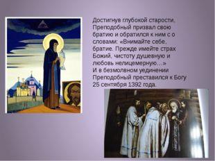 Достигнув глубокой старости, Преподобный призвал свою братию и обратился к ни