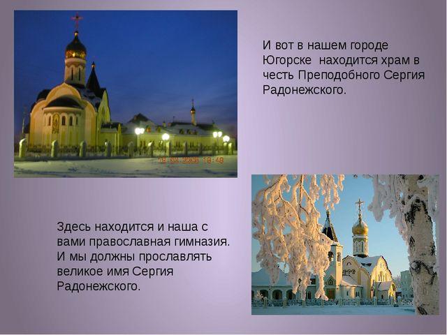 И вот в нашем городе Югорске находится храм в честь Преподобного Сергия Радон...