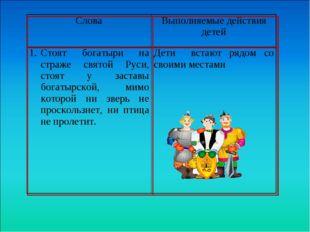 СловаВыполняемые действия детей Стоят богатыри на страже святой Руси, стоя