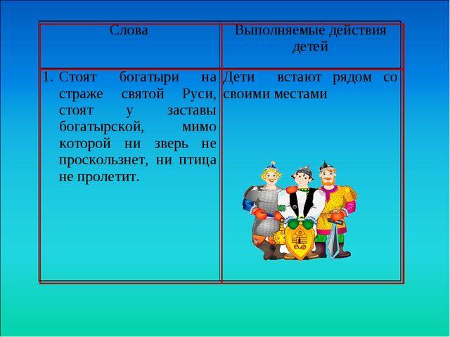СловаВыполняемые действия детей Стоят богатыри на страже святой Руси, стоя...