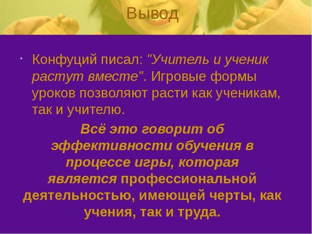 """Вывод Конфуций писал: """"Учитель и ученик растут вместе"""". Игровые формы уроков..."""