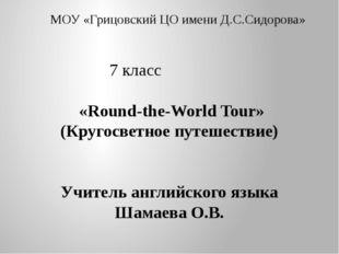 МОУ «Грицовский ЦО имени Д.С.Сидорова» 7 класс «Round-the-World Tour» (Круго