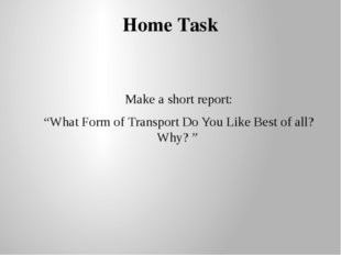 "Home Task Make a short report: ""What Form of Transport Do You Like Best of al"
