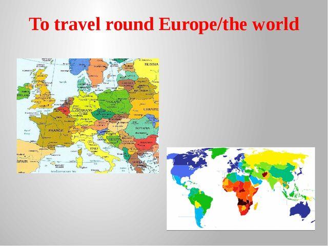 To travel round Europe/the world