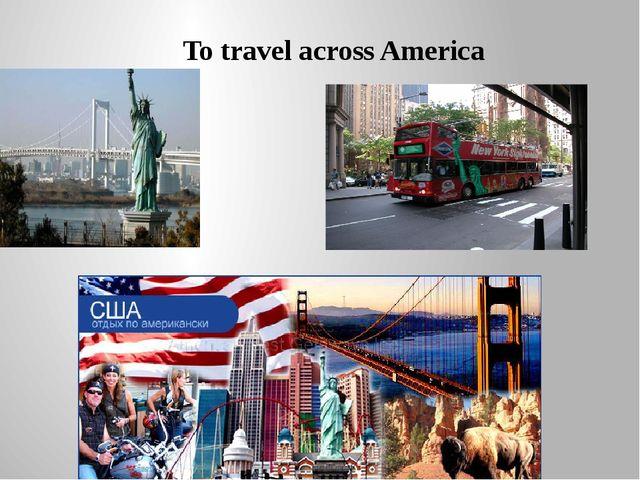 To travel across America