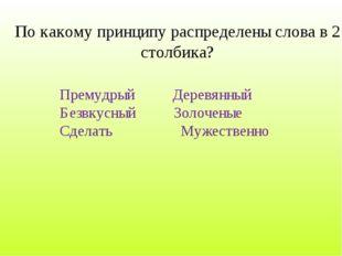 По какому принципу распределены слова в 2 столбика? Премудрый Деревянный Безв