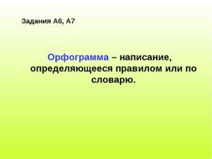 Задания А6, А7 Орфограмма – написание, определяющееся правилом или по словарю.
