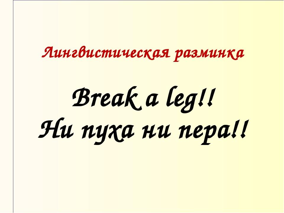 Лингвистическая разминка Break a leg!! Ни пуха ни пера!!