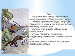 Лгун Мальчик стерег овец и, будто увидав волка, стал звать: «Помогите, волк!