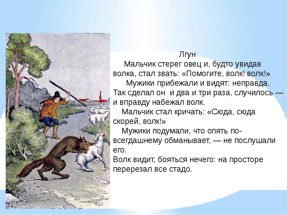 Лгун Мальчик стерег овец и, будто увидав волка, стал звать: «Помогите, волк!...