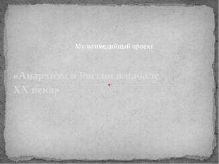 «Анархизм в России в начале ХХ века» . Мультимедийный проект