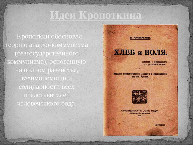 Кропоткин обосновал теорию анархо-коммунизма (безгосударственного коммунизма...