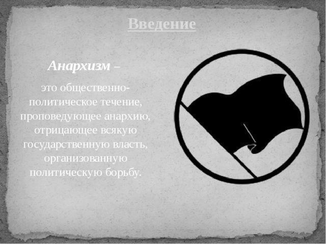 Анархизм – это общественно-политическое течение, проповедующее анархию, отриц...