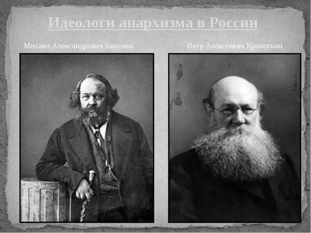 Идеологи анархизма в России Михаил Александрович Бакунин Петр Алексеевич Кроп...