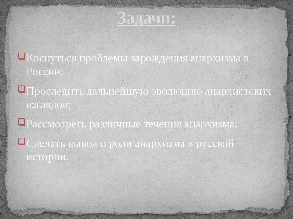 Коснуться проблемы зарождения анархизма в России; Проследить дальнейшую эволю...