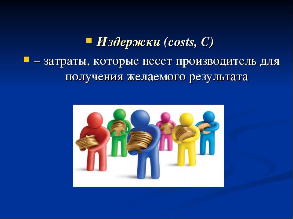 Издержки (costs, C) – затраты, которые несет производитель для получения жела...