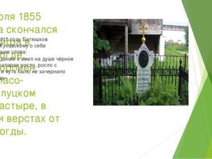 7 июля 1855 года скончался от тифа в Вологде. Похоронен вСпасо-Прилуцком мон