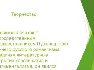 Творчество Батюшкова считают непосредственным предшественникомПушкина, поэт