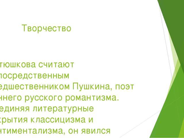 Творчество Батюшкова считают непосредственным предшественникомПушкина, поэт...