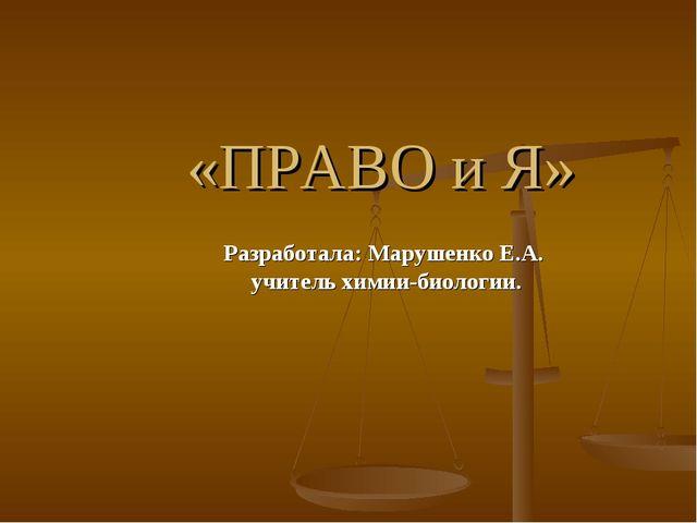 «ПРАВО и Я» Разработала: Марушенко Е.А. учитель химии-биологии.