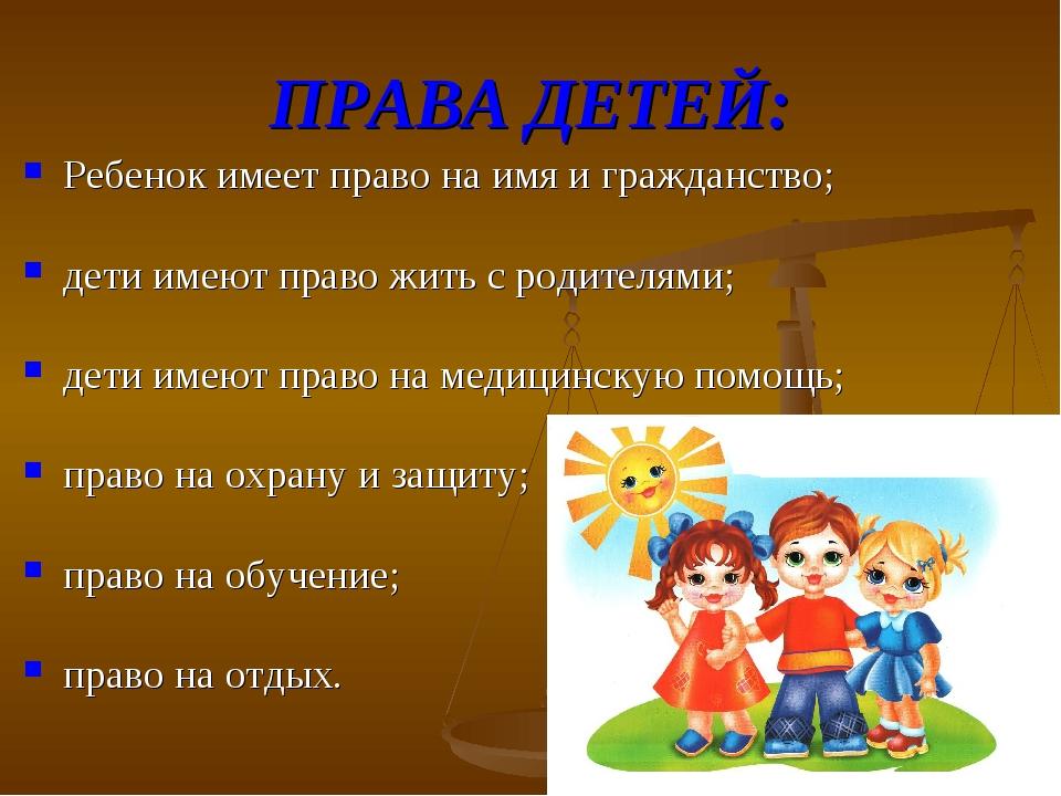ПРАВА ДЕТЕЙ: Ребенок имеет право на имя и гражданство; дети имеют право жить...