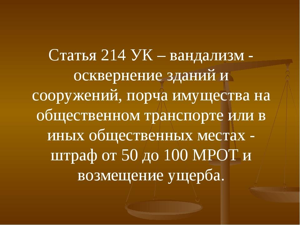 Статья 214 УК – вандализм - осквернение зданий и сооружений, порча имущества...