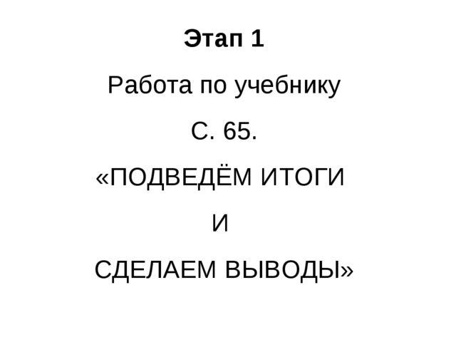 Этап 1 Работа по учебнику С. 65. «ПОДВЕДЁМ ИТОГИ И СДЕЛАЕМ ВЫВОДЫ»