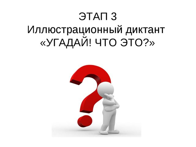 ЭТАП 3 Иллюстрационный диктант «УГАДАЙ! ЧТО ЭТО?»