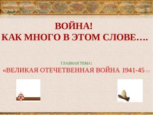ВОЙНА! КАК МНОГО В ЭТОМ СЛОВЕ…. ГЛАВНАЯ ТЕМА: «ВЕЛИКАЯ ОТЕЧЕТВЕННАЯ ВОЙНА 194