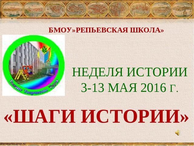 БМОУ»РЕПЬЕВСКАЯ ШКОЛА» НЕДЕЛЯ ИСТОРИИ 3-13 МАЯ 2016 Г. «ШАГИ ИСТОРИИ»