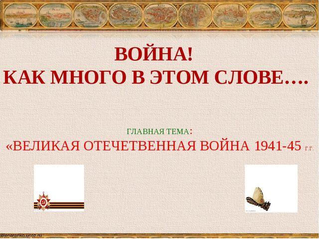 ВОЙНА! КАК МНОГО В ЭТОМ СЛОВЕ…. ГЛАВНАЯ ТЕМА: «ВЕЛИКАЯ ОТЕЧЕТВЕННАЯ ВОЙНА 194...