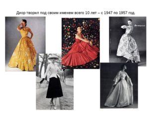 Диор творил под своим именем всего 10 лет – с 1947 по 1957 год.